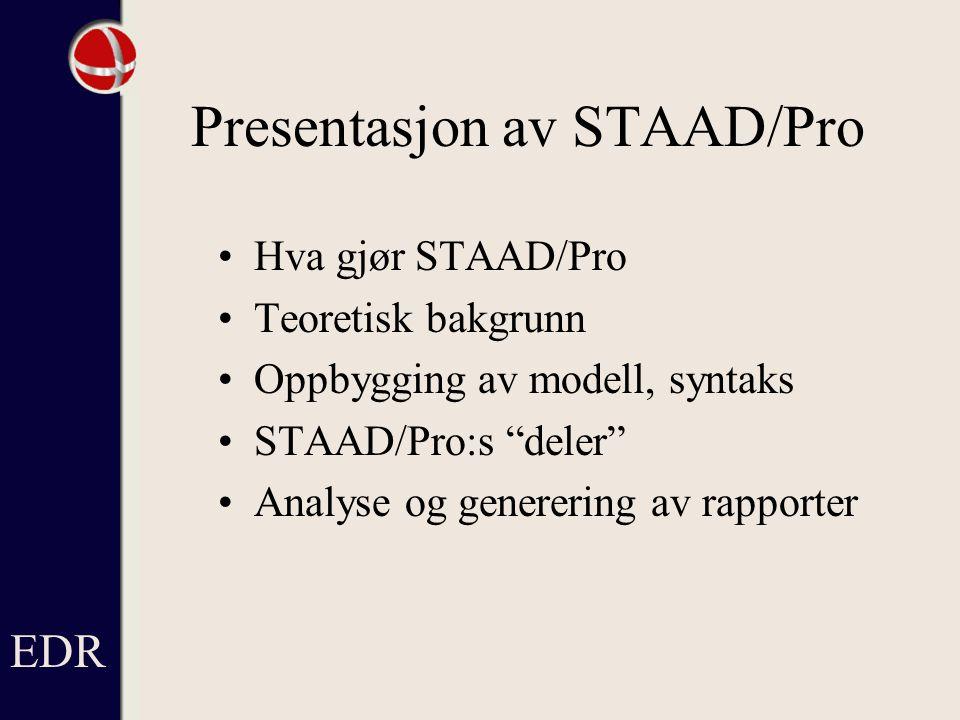 Presentasjon av STAAD/Pro Hva gjør STAAD/Pro Teoretisk bakgrunn Oppbygging av modell, syntaks STAAD/Pro:s deler Analyse og generering av rapporter EDR
