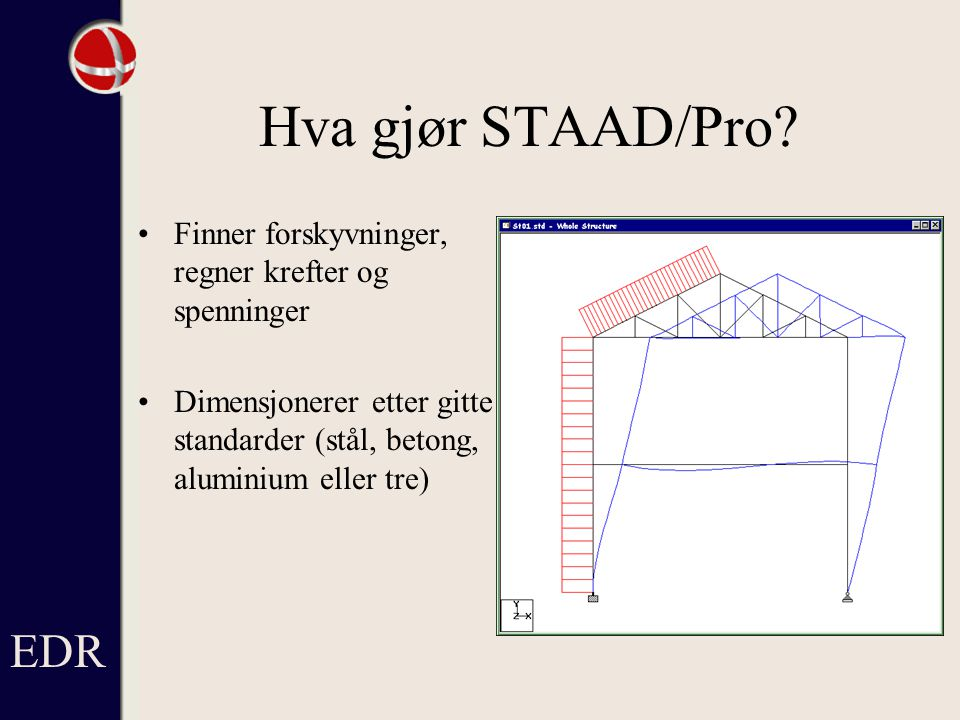 Teoretisk basis STAAD - analyser gjøres ved hjelp av matrisestatikk, etter forskyvningsmetoden Sammenhengen mellom ytre last og forskyvning beskrives ved hjelp av en matrise, stivhetsmatrisen Stivhetsmatrisen bygges opp av stivhetsmatrisen til hvert enkelt element, elementstivhetsmatrisen EDR