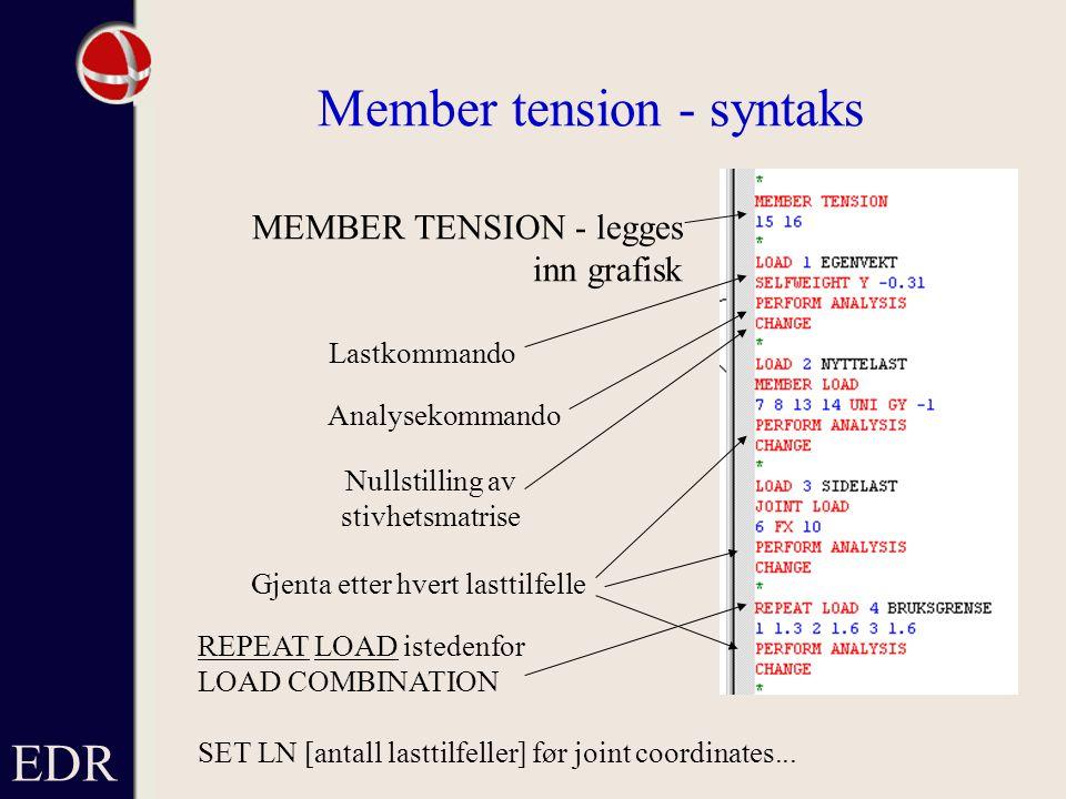 EDR Member tension - syntaks MEMBER TENSION - legges inn grafisk Lastkommando Analysekommando Nullstilling av stivhetsmatrise REPEAT LOAD istedenfor LOAD COMBINATION SET LN [antall lasttilfeller] før joint coordinates...