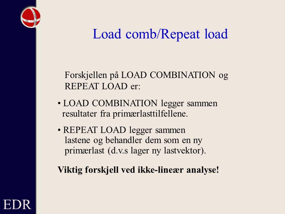 EDR Load comb/Repeat load Forskjellen på LOAD COMBINATION og REPEAT LOAD er: LOAD COMBINATION legger sammen resultater fra primærlasttilfellene.