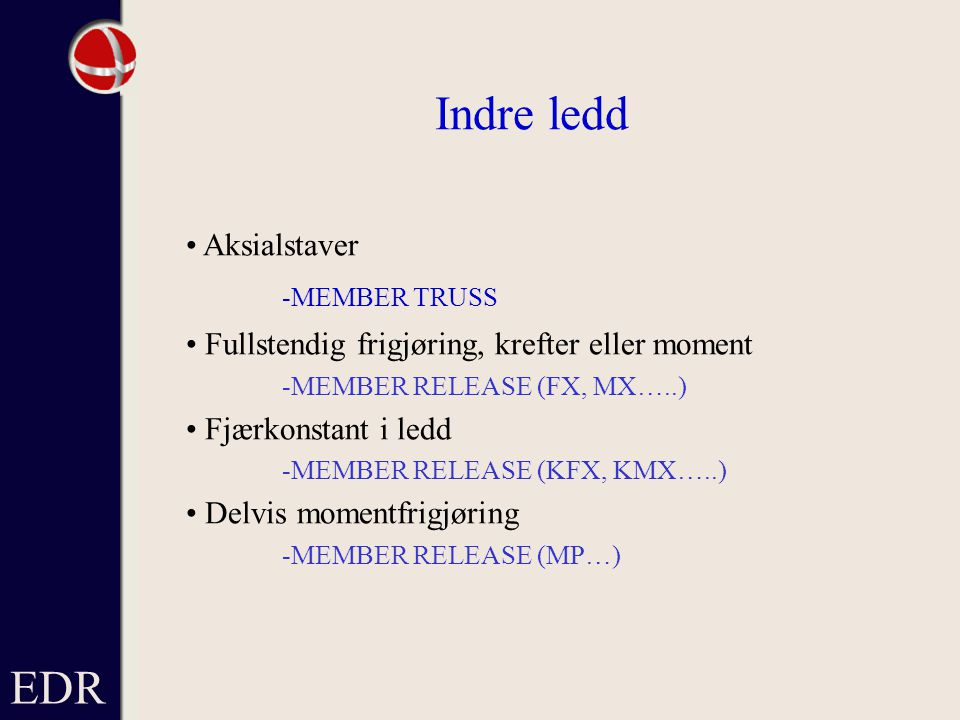 EDR Indre ledd Aksialstaver -MEMBER TRUSS Fullstendig frigjøring, krefter eller moment -MEMBER RELEASE (FX, MX…..) Fjærkonstant i ledd -MEMBER RELEASE (KFX, KMX…..) Delvis momentfrigjøring -MEMBER RELEASE (MP…)