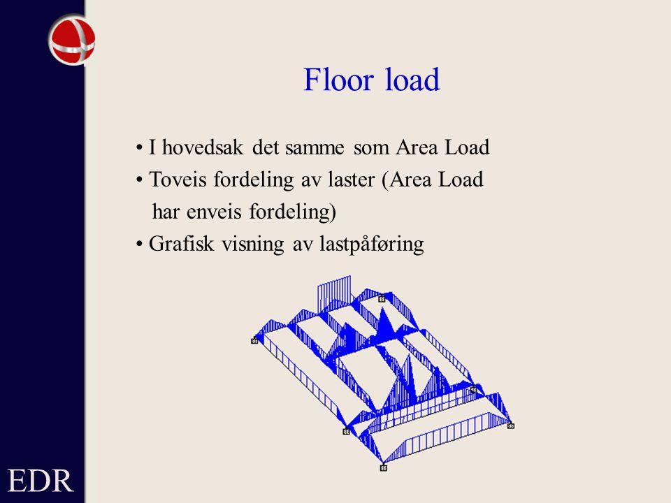 EDR Floor load I hovedsak det samme som Area Load Toveis fordeling av laster (Area Load har enveis fordeling) Grafisk visning av lastpåføring