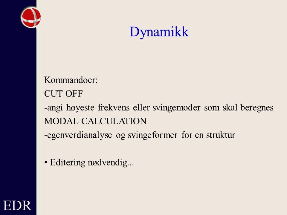 EDR Dynamikk Kommandoer: CUT OFF -angi høyeste frekvens eller svingemoder som skal beregnes MODAL CALCULATION -egenverdianalyse og svingeformer for en struktur Editering nødvendig...