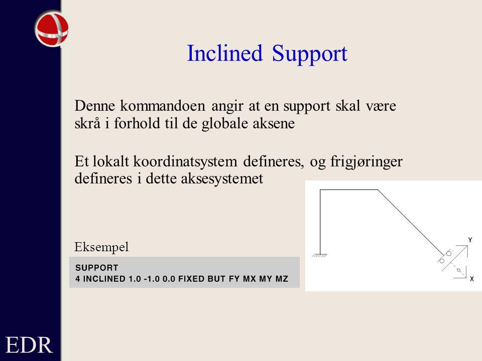 EDR Inclined Support Denne kommandoen angir at en support skal være skrå i forhold til de globale aksene Et lokalt koordinatsystem defineres, og frigjøringer defineres i dette aksesystemet Eksempel