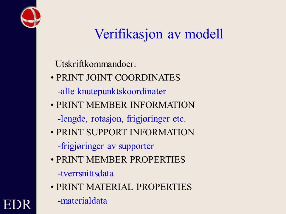 EDR Verifikasjon av modell Utskriftkommandoer: PRINT JOINT COORDINATES -alle knutepunktskoordinater PRINT MEMBER INFORMATION -lengde, rotasjon, frigjøringer etc.