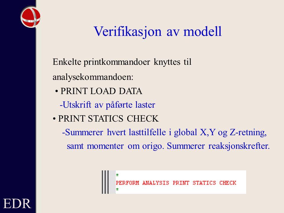 EDR Verifikasjon av modell Enkelte printkommandoer knyttes til analysekommandoen: PRINT LOAD DATA -Utskrift av påførte laster PRINT STATICS CHECK -Summerer hvert lasttilfelle i global X,Y og Z-retning, samt momenter om origo.