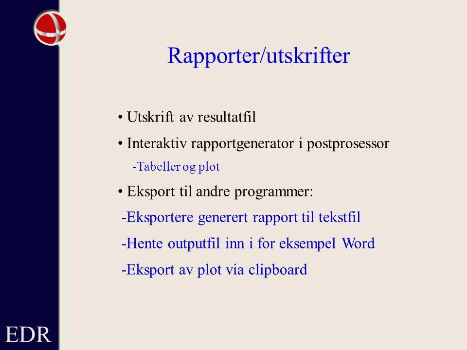 EDR Rapporter/utskrifter Utskrift av resultatfil Interaktiv rapportgenerator i postprosessor -Tabeller og plot Eksport til andre programmer: -Eksportere generert rapport til tekstfil -Hente outputfil inn i for eksempel Word -Eksport av plot via clipboard