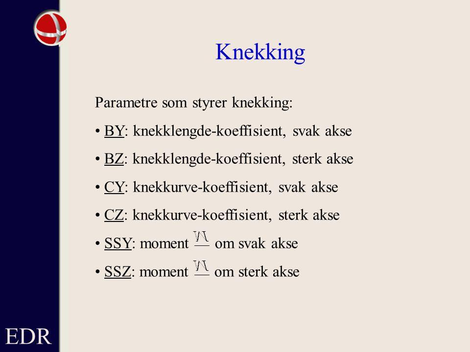 Parametre som styrer knekking: BY: knekklengde-koeffisient, svak akse BZ: knekklengde-koeffisient, sterk akse CY: knekkurve-koeffisient, svak akse CZ: knekkurve-koeffisient, sterk akse SSY: moment om svak akse SSZ: moment om sterk akse EDR Knekking