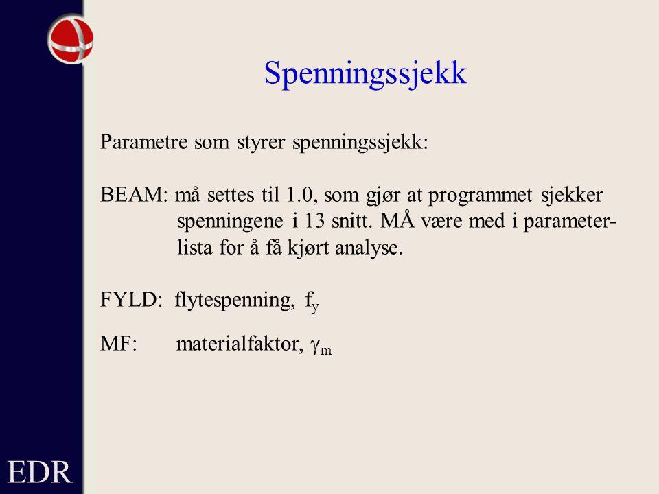 EDR Spenningssjekk Parametre som styrer spenningssjekk: BEAM: må settes til 1.0, som gjør at programmet sjekker spenningene i 13 snitt.