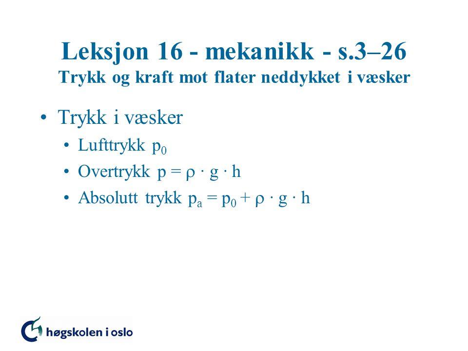 Leksjon 16 - mekanikk - s.3–26 Trykk og kraft mot flater neddykket i væsker Trykk i væsker Lufttrykk p 0 Overtrykk p =  · g · h Absolutt trykk p a = p 0 +  · g · h