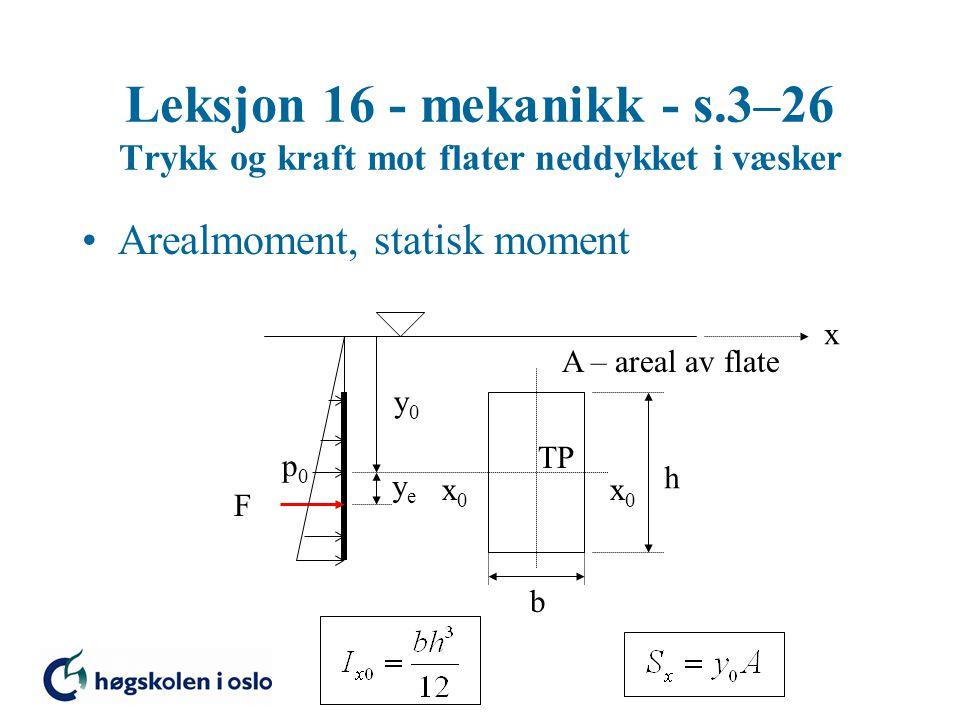 Leksjon 16 - mekanikk - s.3–26 Trykk og kraft mot flater neddykket i væsker Arealmoment, statisk moment F x0x0 x0x0 p0p0 y0y0 TP yeye x h b A – areal