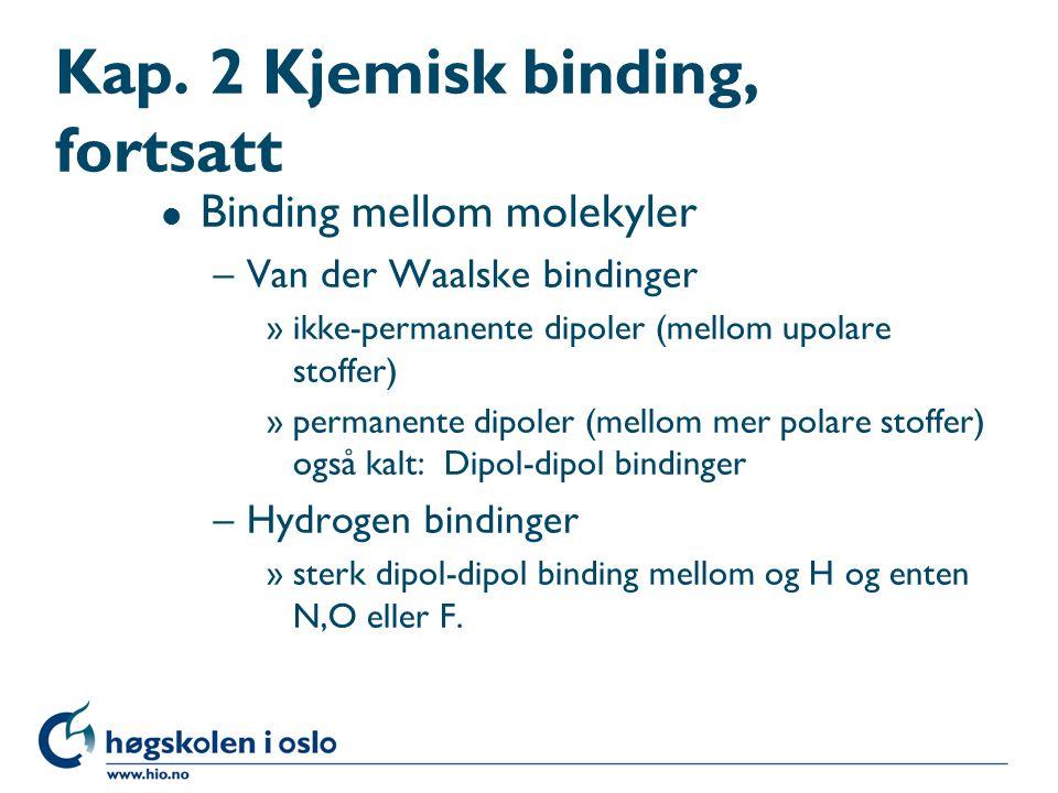 Kap. 2 Kjemisk binding, fortsatt l Binding mellom molekyler –Van der Waalske bindinger »ikke-permanente dipoler (mellom upolare stoffer) »permanente d