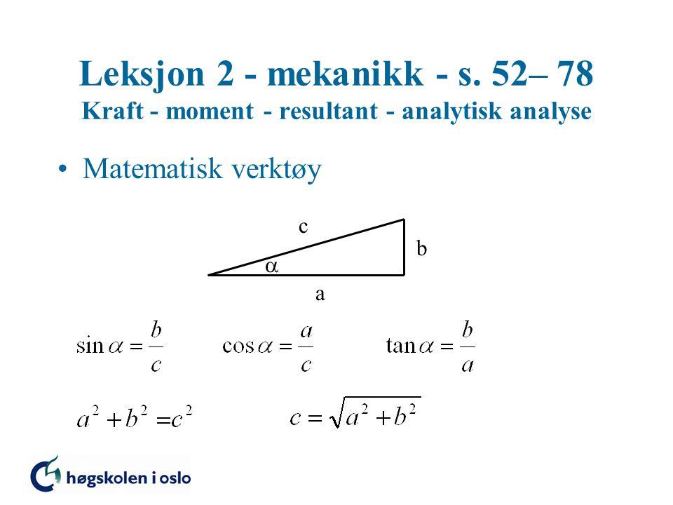 Leksjon 2 - mekanikk - s. 52– 78 Kraft - moment - resultant - analytisk analyse Matematisk verktøy a b c 
