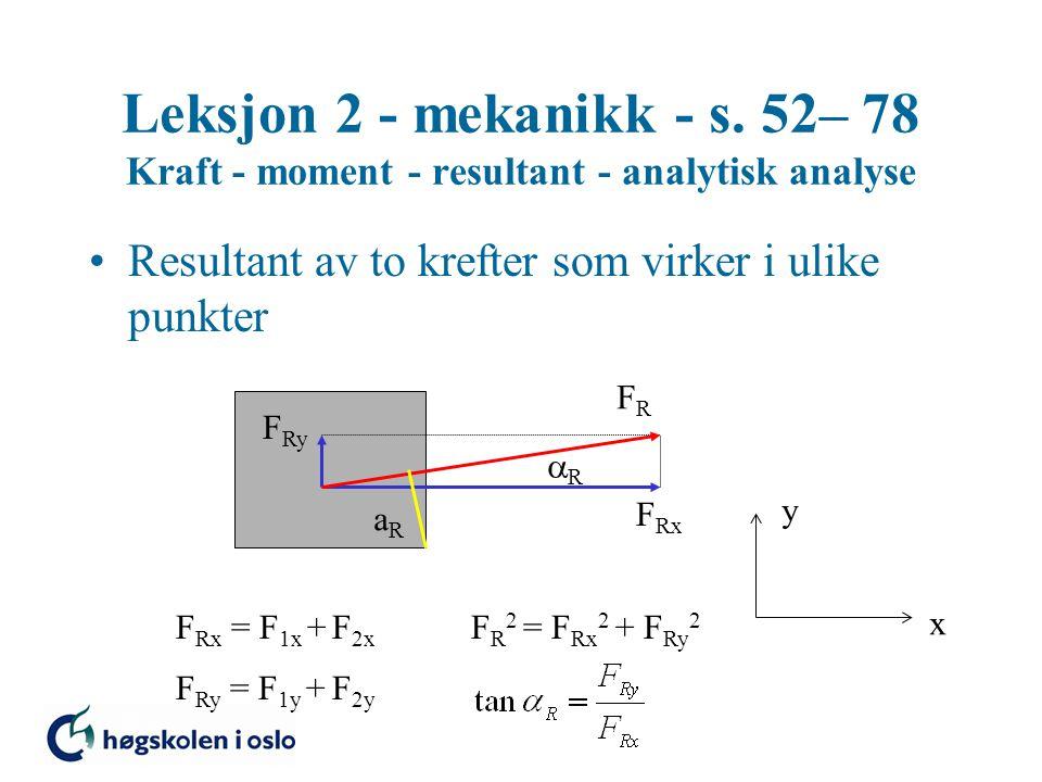 Leksjon 2 - mekanikk - s. 52– 78 Kraft - moment - resultant - analytisk analyse Resultant av to krefter som virker i ulike punkter x y F Rx F Ry FRFR
