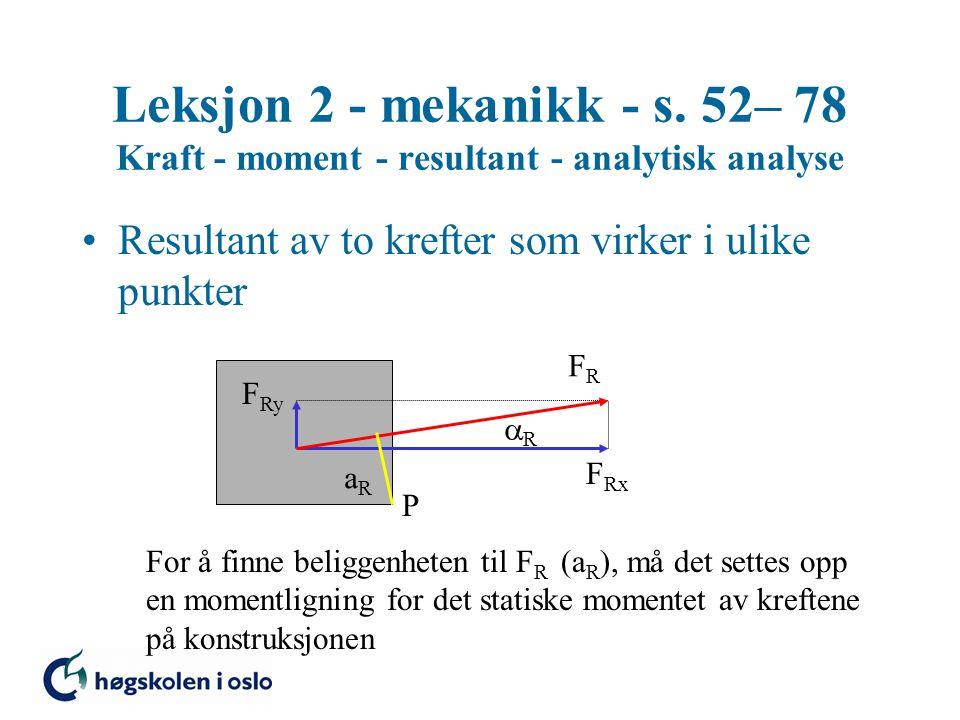 Leksjon 2 - mekanikk - s. 52– 78 Kraft - moment - resultant - analytisk analyse Resultant av to krefter som virker i ulike punkter F Rx F Ry FRFR RR