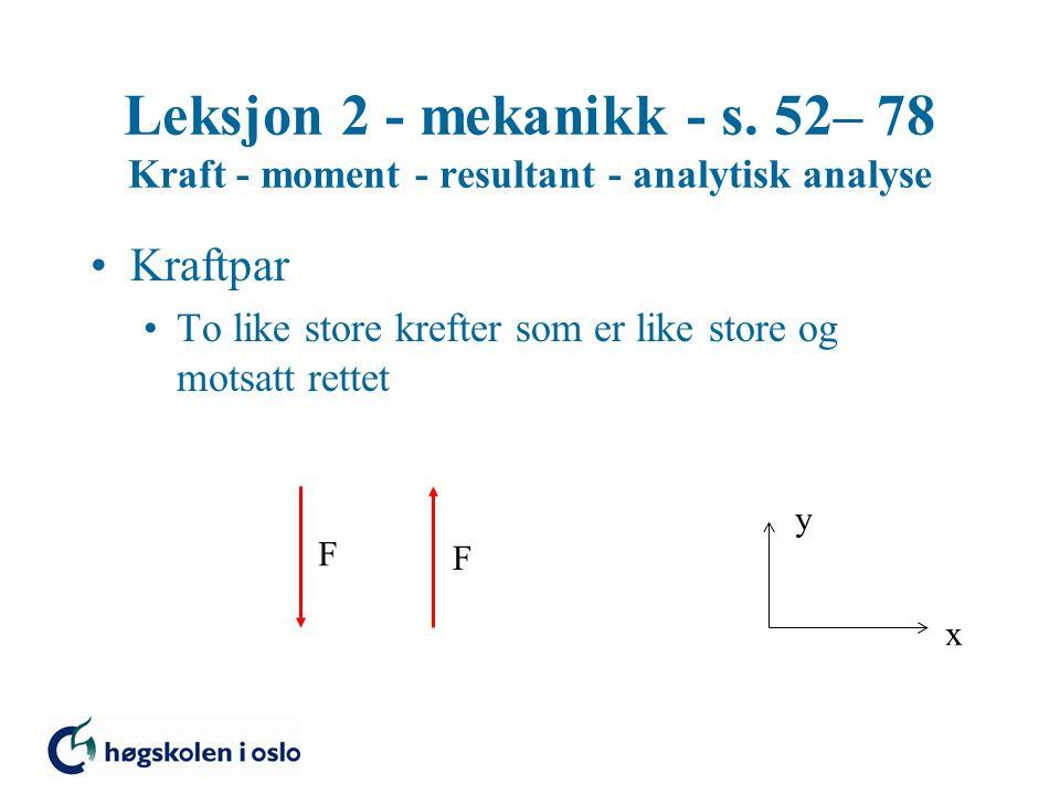 Leksjon 2 - mekanikk - s. 52– 78 Kraft - moment - resultant - analytisk analyse Kraftpar To like store krefter som er like store og motsatt rettet x y