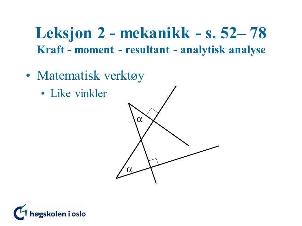 Leksjon 2 - mekanikk - s. 52– 78 Kraft - moment - resultant - analytisk analyse Matematisk verktøy Like vinkler  
