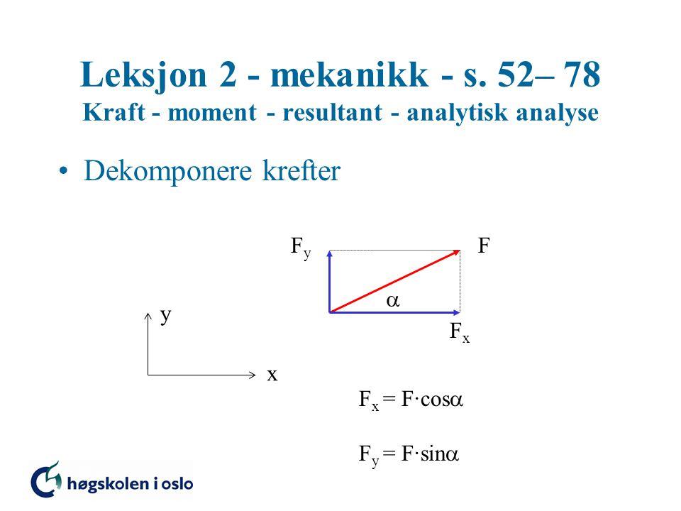 Leksjon 2 - mekanikk - s. 52– 78 Kraft - moment - resultant - analytisk analyse Dekomponere krefter F x y  FxFx FyFy F x = F·cos  F y = F·sin 