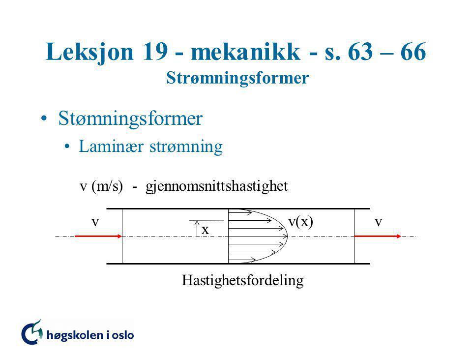 Leksjon 19 - mekanikk - s. 63 – 66 Strømningsformer Stømningsformer Laminær strømning Hastighetsfordeling v(x) x vv v (m/s) - gjennomsnittshastighet