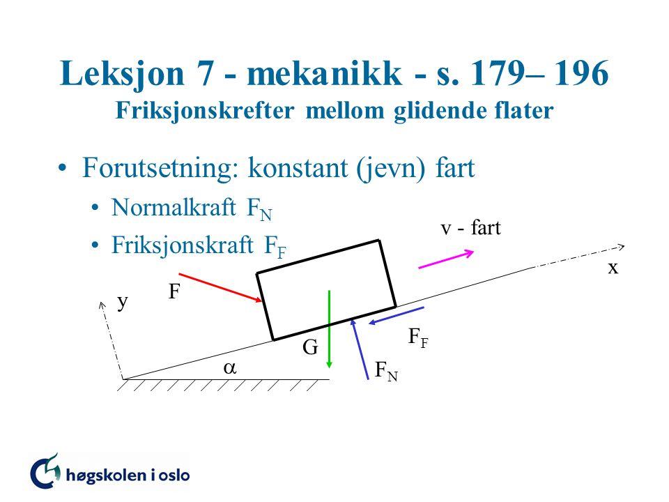 Leksjon 7 - mekanikk - s. 179– 196 Friksjonskrefter mellom glidende flater Forutsetning: konstant (jevn) fart Normalkraft F N Friksjonskraft F F G FNF