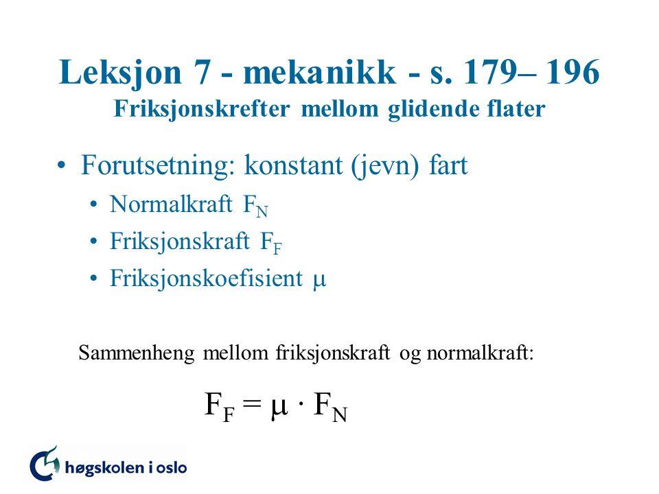 Leksjon 7 - mekanikk - s. 179– 196 Friksjonskrefter mellom glidende flater Forutsetning: konstant (jevn) fart Normalkraft F N Friksjonskraft F F Friks
