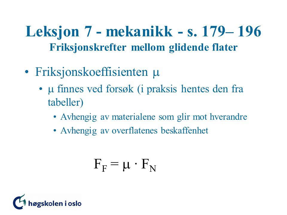 Leksjon 7 - mekanikk - s. 179– 196 Friksjonskrefter mellom glidende flater Friksjonskoeffisienten   finnes ved forsøk (i praksis hentes den fra tabe