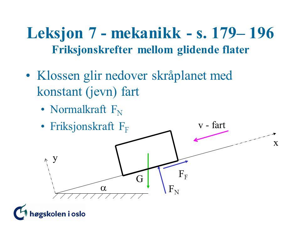 Leksjon 7 - mekanikk - s. 179– 196 Friksjonskrefter mellom glidende flater Klossen glir nedover skråplanet med konstant (jevn) fart Normalkraft F N Fr