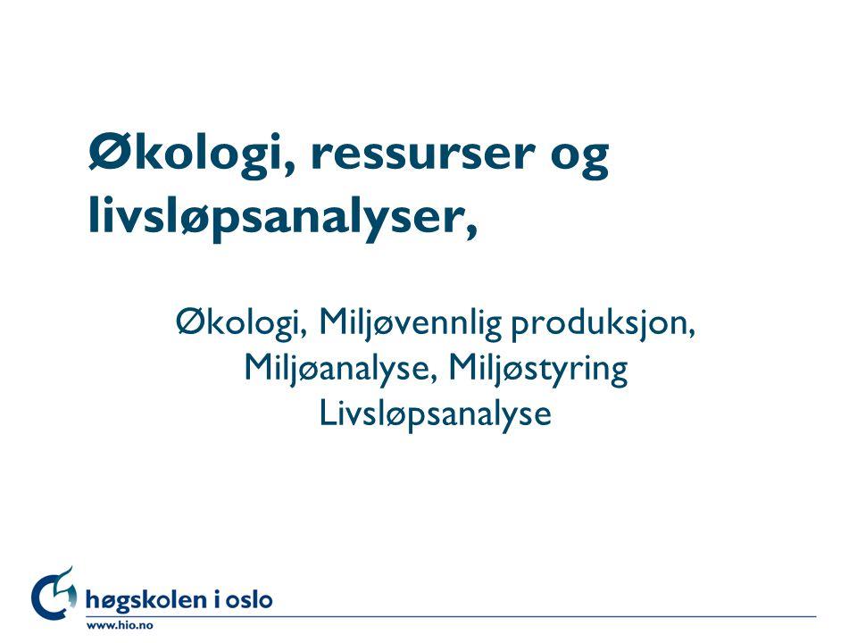 Høgskolen i Oslo Økologi, ressurser og livsløpsanalyser, Økologi, Miljøvennlig produksjon, Miljøanalyse, Miljøstyring Livsløpsanalyse