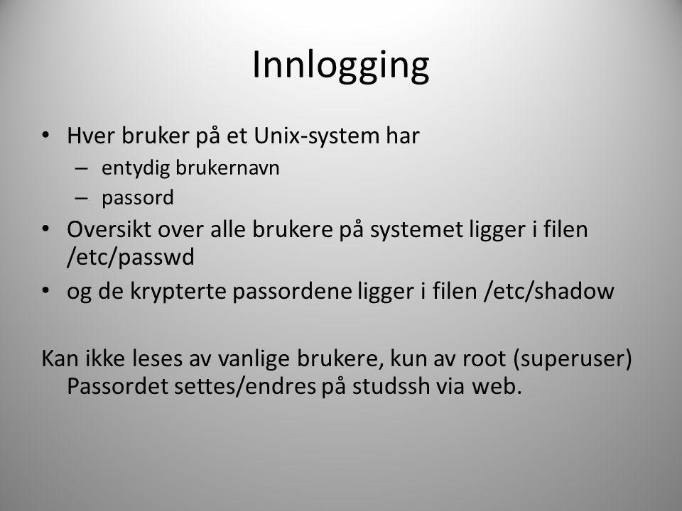 Innlogging Hver bruker på et Unix-system har – entydig brukernavn – passord Oversikt over alle brukere på systemet ligger i filen /etc/passwd og de krypterte passordene ligger i filen /etc/shadow Kan ikke leses av vanlige brukere, kun av root (superuser) Passordet settes/endres på studssh via web.
