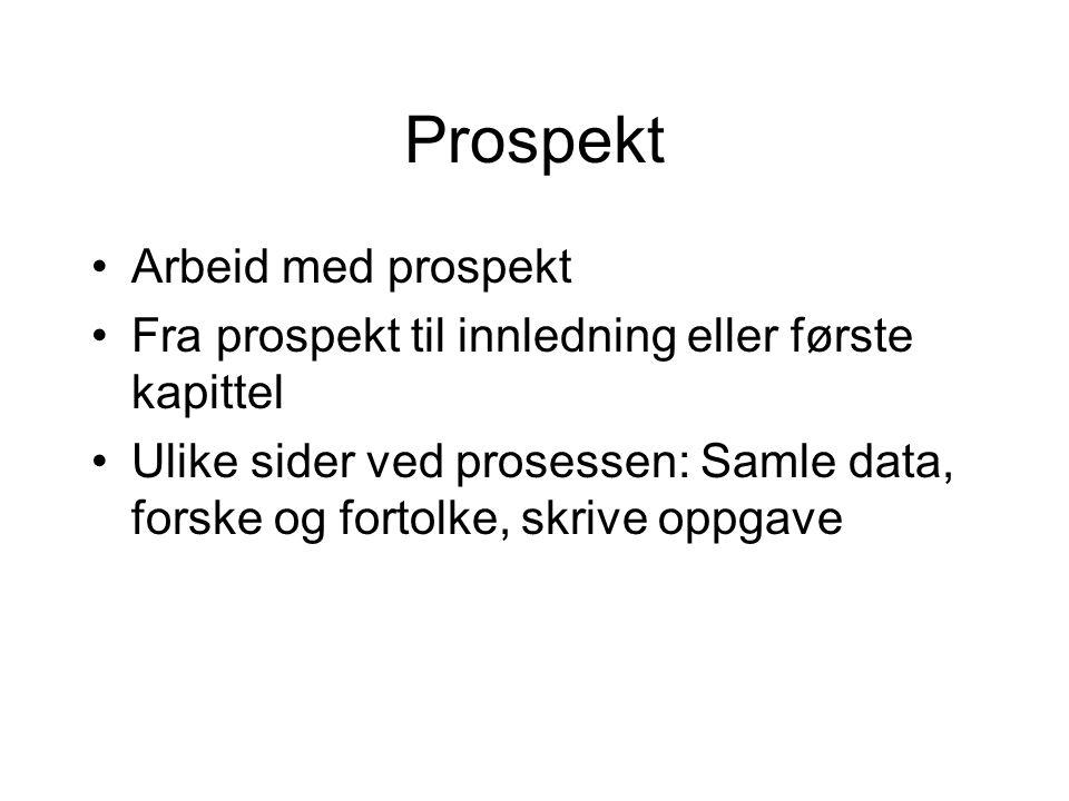 Prospekt Arbeid med prospekt Fra prospekt til innledning eller første kapittel Ulike sider ved prosessen: Samle data, forske og fortolke, skrive oppga