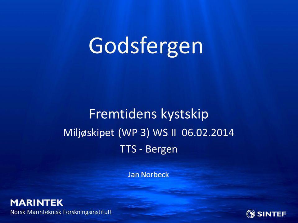 Norsk Marinteknisk Forskningsinstitutt Fremtidens kystskip Miljøskipet (WP 3) WS II 06.02.2014 TTS - Bergen Jan Norbeck Godsfergen