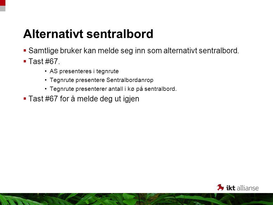 Alternativt sentralbord  Samtlige bruker kan melde seg inn som alternativt sentralbord.  Tast #67. AS presenteres i tegnrute Tegnrute presentere Sen