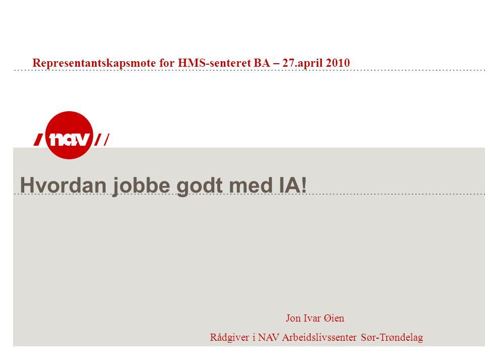 Hvordan jobbe godt med IA! Jon Ivar Øien Rådgiver i NAV Arbeidslivssenter Sør-Trøndelag Representantskapsmøte for HMS-senteret BA – 27.april 2010