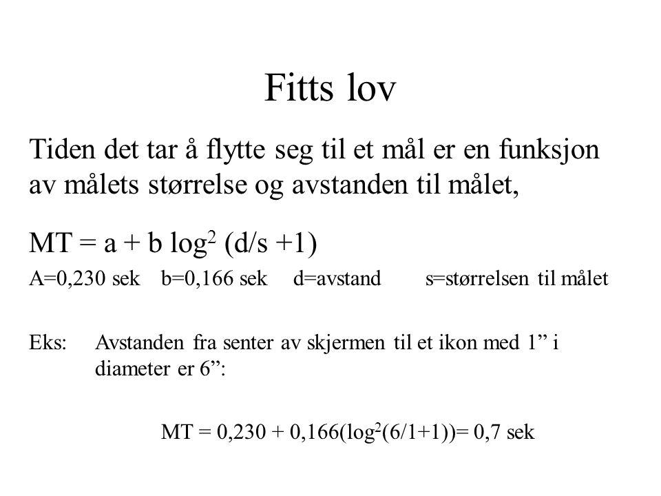 Fitts lov Tiden det tar å flytte seg til et mål er en funksjon av målets størrelse og avstanden til målet, MT = a + b log 2 (d/s +1) A=0,230 sekb=0,166 sekd=avstands=størrelsen til målet Eks: Avstanden fra senter av skjermen til et ikon med 1 i diameter er 6 : MT = 0,230 + 0,166(log 2 (6/1+1))= 0,7 sek