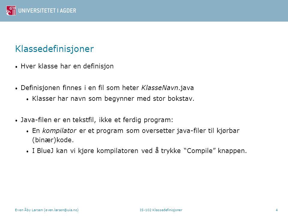 Klassedefinisjoner – innhold i KlasseNavn.java public class KlasseNavn { // definisjon av attributter // definisjon av konstruktører // definisjon av metoder } Klassedefinisjonen begynner med public class KlasseNavn {, og slutter med } Klassedefinisjonen inneholder definisjoner av attributter, konstruktører og metoder Even Åby Larsen (even.larsen@uia.no) IS-102 Klassedefinisjoner5