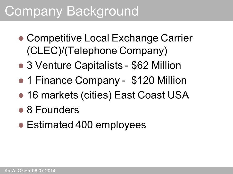 Kai A. Olsen, 06.07.2014 14 Company Background Competitive Local Exchange Carrier (CLEC)/(Telephone Company) 3 Venture Capitalists - $62 Million 1 Fin