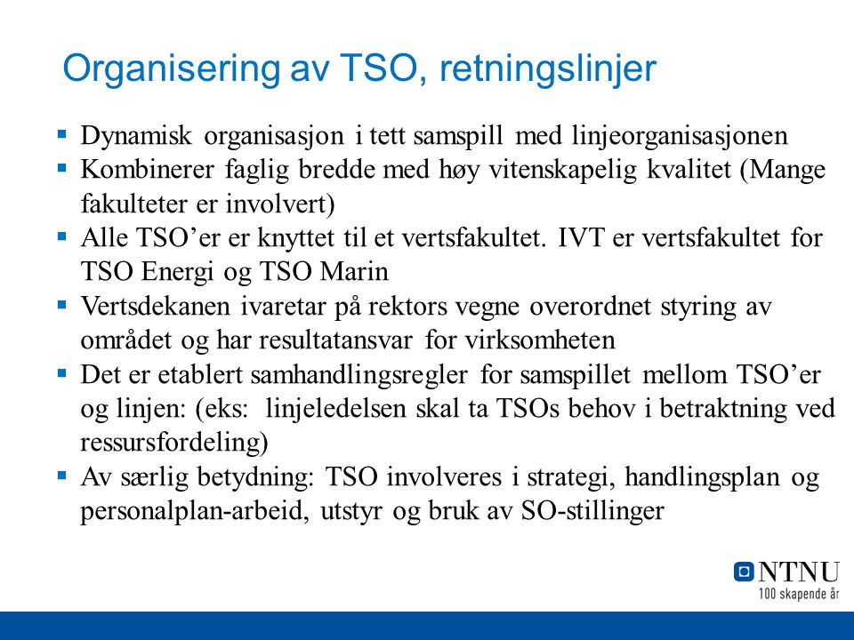 Organisering av TSO, retningslinjer  Dynamisk organisasjon i tett samspill med linjeorganisasjonen  Kombinerer faglig bredde med høy vitenskapelig kvalitet (Mange fakulteter er involvert)  Alle TSO'er er knyttet til et vertsfakultet.