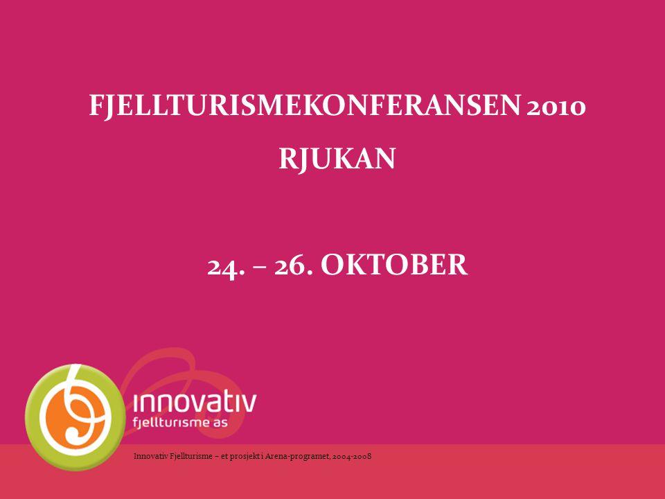 FJELLTURISMEKONFERANSEN 2010 RJUKAN 24. – 26. OKTOBER Innovativ Fjellturisme – et prosjekt i Arena-programet, 2004-2008