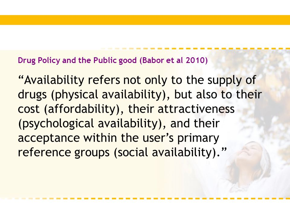 "Drug Policy and the Public good (Babor et al 2010) ""Availability refers not only to the supply of drugs (physical availability), but also to their cos"