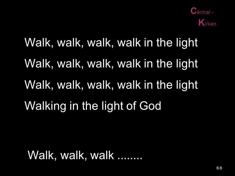C entral - K irken Walk, walk, walk, walk in the light Walk, walk, walk, walk in the light Walk, walk, walk, walk in the light Walking in the light of