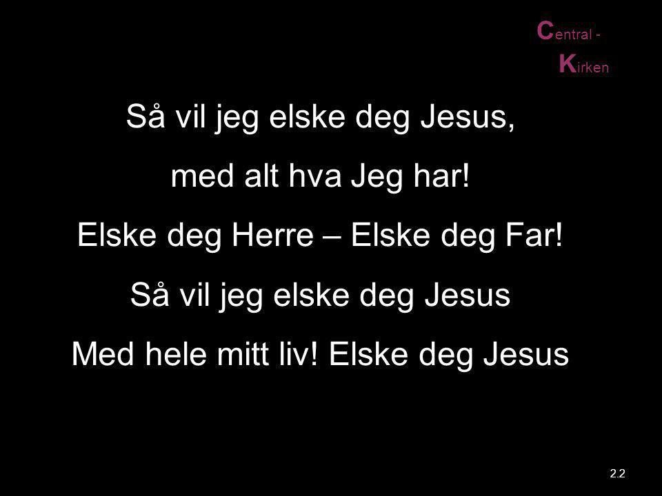 C entral - K irken Så vil jeg elske deg Jesus, med alt hva Jeg har! Elske deg Herre – Elske deg Far! Så vil jeg elske deg Jesus Med hele mitt liv! Els