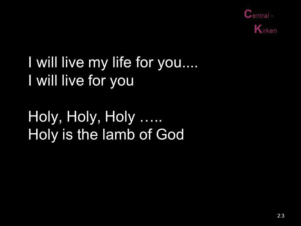 C entral - K irken I will live my life for you.... I will live for you Holy, Holy, Holy ….. Holy is the lamb of God 2.3