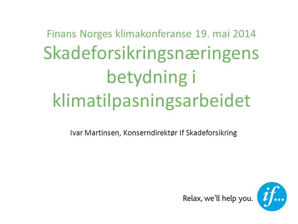 Finans Norges klimakonferanse 19. mai 2014 Skadeforsikringsnæringens betydning i klimatilpasningsarbeidet Ivar Martinsen, Konserndirektør If Skadefors
