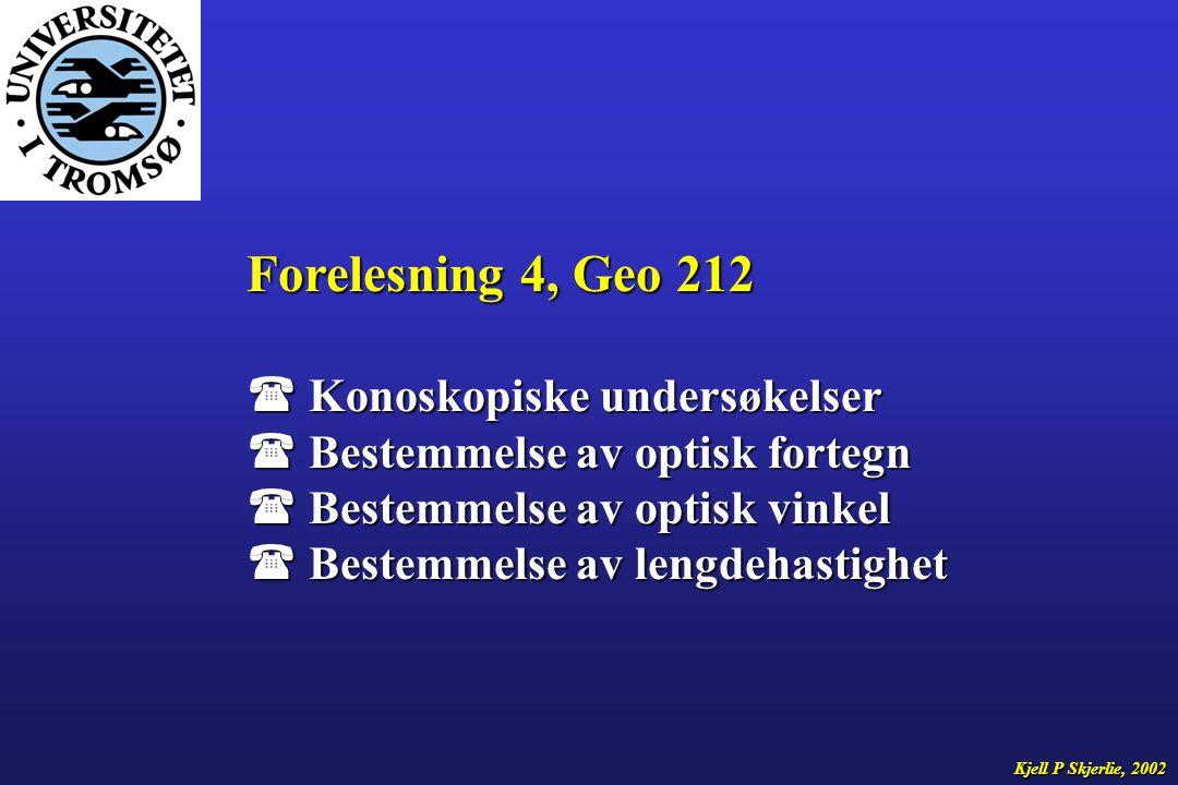 Forelesning 4, Geo 212  Konoskopiske undersøkelser  Bestemmelse av optisk fortegn  Bestemmelse av optisk vinkel  Bestemmelse av lengdehastighet Kjell P Skjerlie, 2002