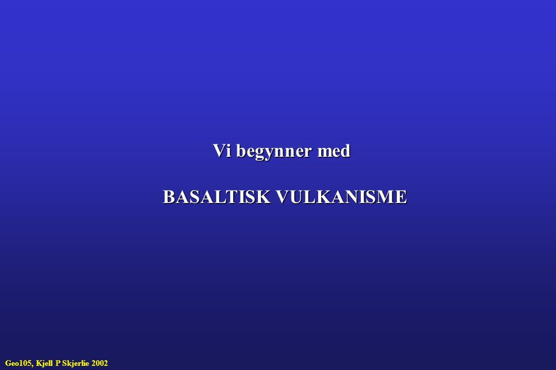 Vi begynner med BASALTISK VULKANISME Geo105, Kjell P Skjerlie 2002