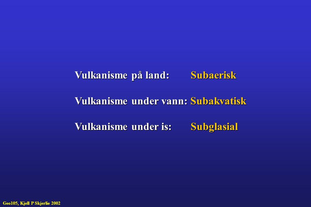 Vulkanisme på land: Subaerisk Vulkanisme under vann: Subakvatisk Vulkanisme under is: Subglasial Geo105, Kjell P Skjerlie 2002