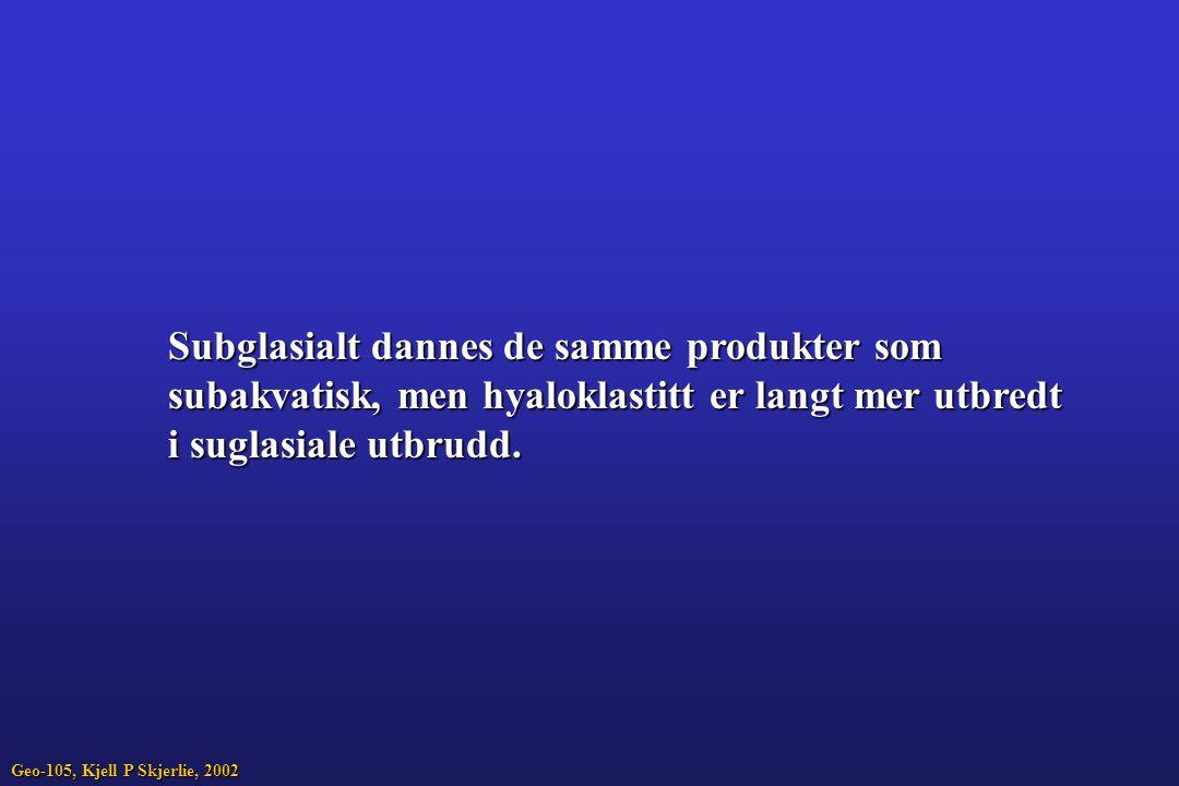 Subglasialt dannes de samme produkter som subakvatisk, men hyaloklastitt er langt mer utbredt i suglasiale utbrudd. Geo-105, Kjell P Skjerlie, 2002