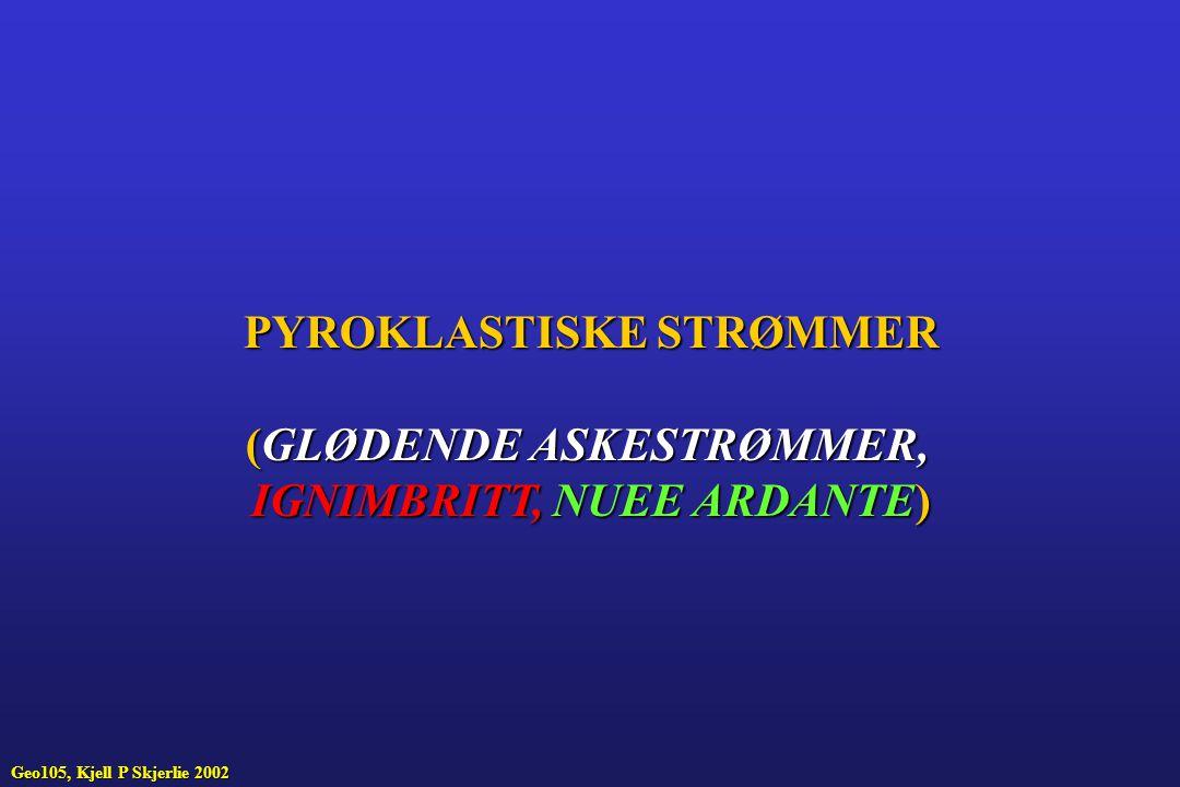 PYROKLASTISKE STRØMMER (GLØDENDE ASKESTRØMMER, IGNIMBRITT, NUEE ARDANTE) Geo105, Kjell P Skjerlie 2002