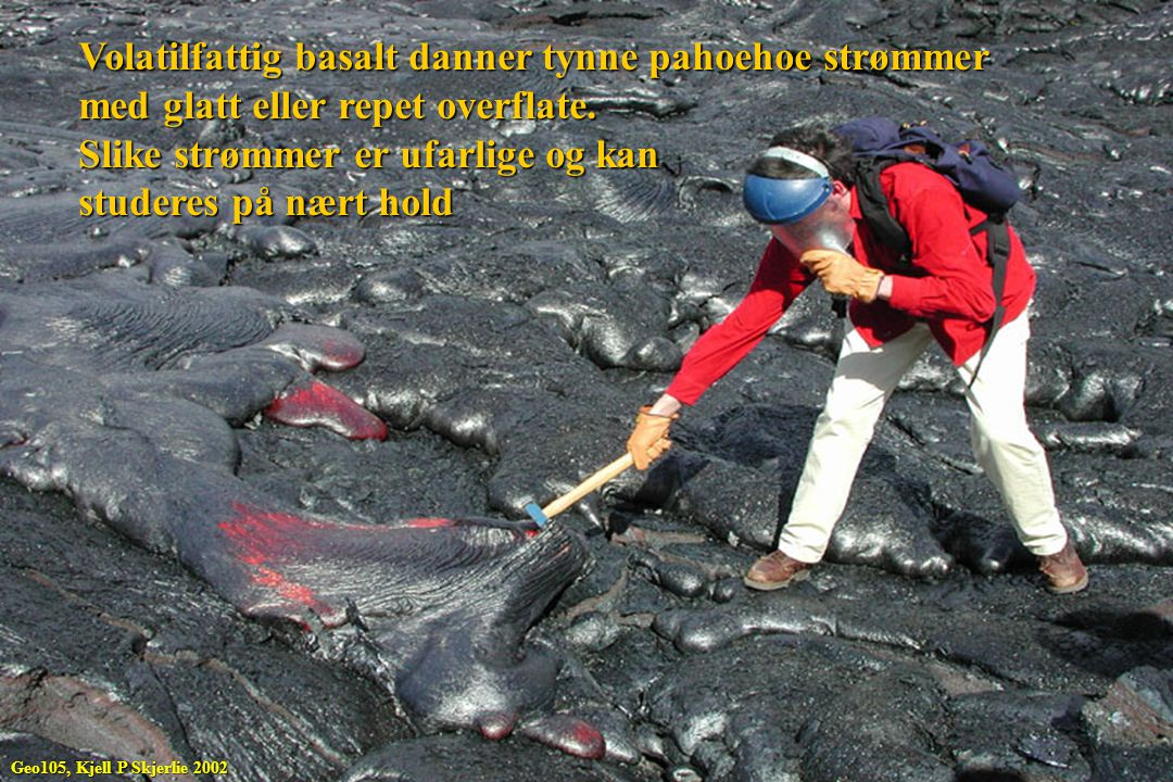 Volatilfattig basalt danner tynne pahoehoe strømmer med glatt eller repet overflate. Slike strømmer er ufarlige og kan studeres på nært hold Geo105, K