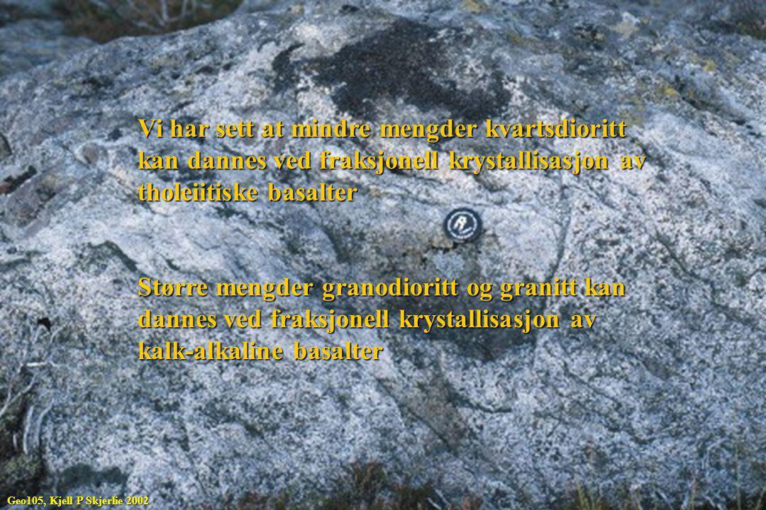 Vi har sett at mindre mengder kvartsdioritt kan dannes ved fraksjonell krystallisasjon av tholeiitiske basalter Større mengder granodioritt og granitt